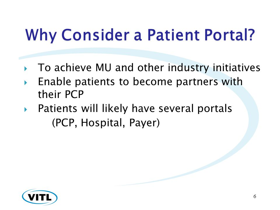 Why Consider a Patient Portal? To achieve MU and other industry initiatives Enable patients to become partners with their PCP Patients will likely hav