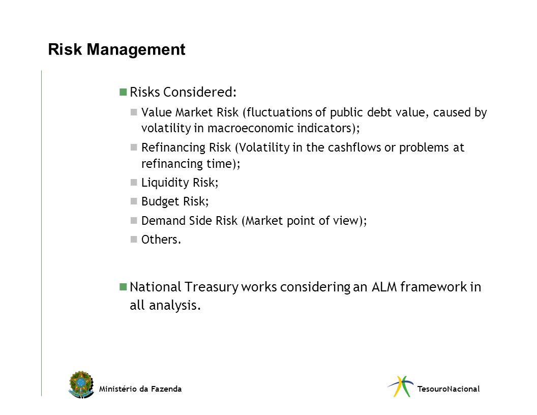 Ministério da FazendaTesouroNacional Risk Management Risks Considered: Value Market Risk (fluctuations of public debt value, caused by volatility in macroeconomic indicators); Refinancing Risk (Volatility in the cashflows or problems at refinancing time); Liquidity Risk; Budget Risk; Demand Side Risk (Market point of view); Others.