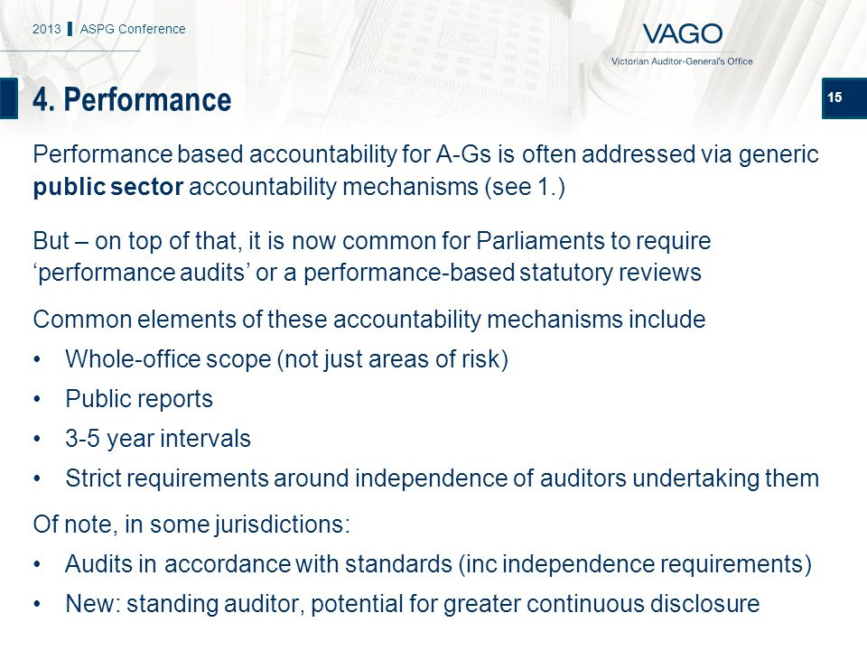 4. Performance 15 Performance based accountability for A-Gs is often addressed via generic public sector accountability mechanisms (see 1.) But – on t