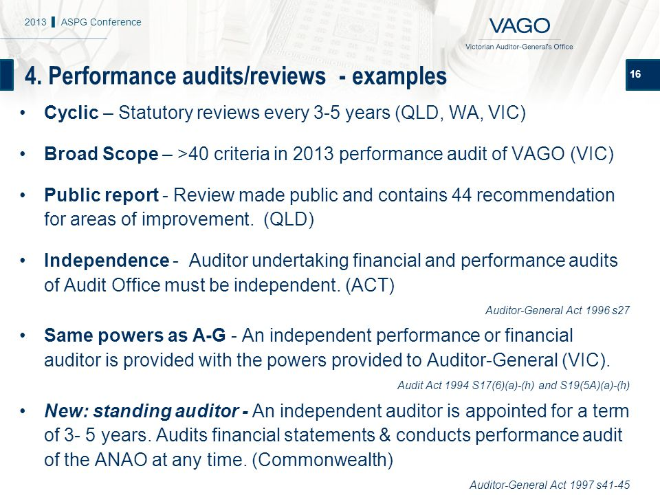 4. Performance audits/reviews - examples 16 Cyclic – Statutory reviews every 3-5 years (QLD, WA, VIC) Broad Scope – >40 criteria in 2013 performance a