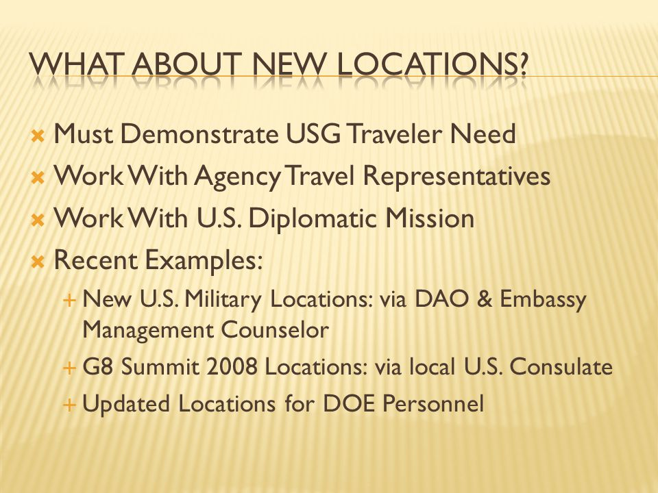 Must Demonstrate USG Traveler Need Work With Agency Travel Representatives Work With U.S. Diplomatic Mission Recent Examples: New U.S. Military Locati
