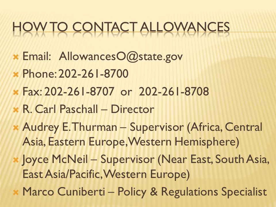 Email: AllowancesO@state.gov Phone: 202-261-8700 Fax: 202-261-8707 or 202-261-8708 R. Carl Paschall – Director Audrey E. Thurman – Supervisor (Africa,