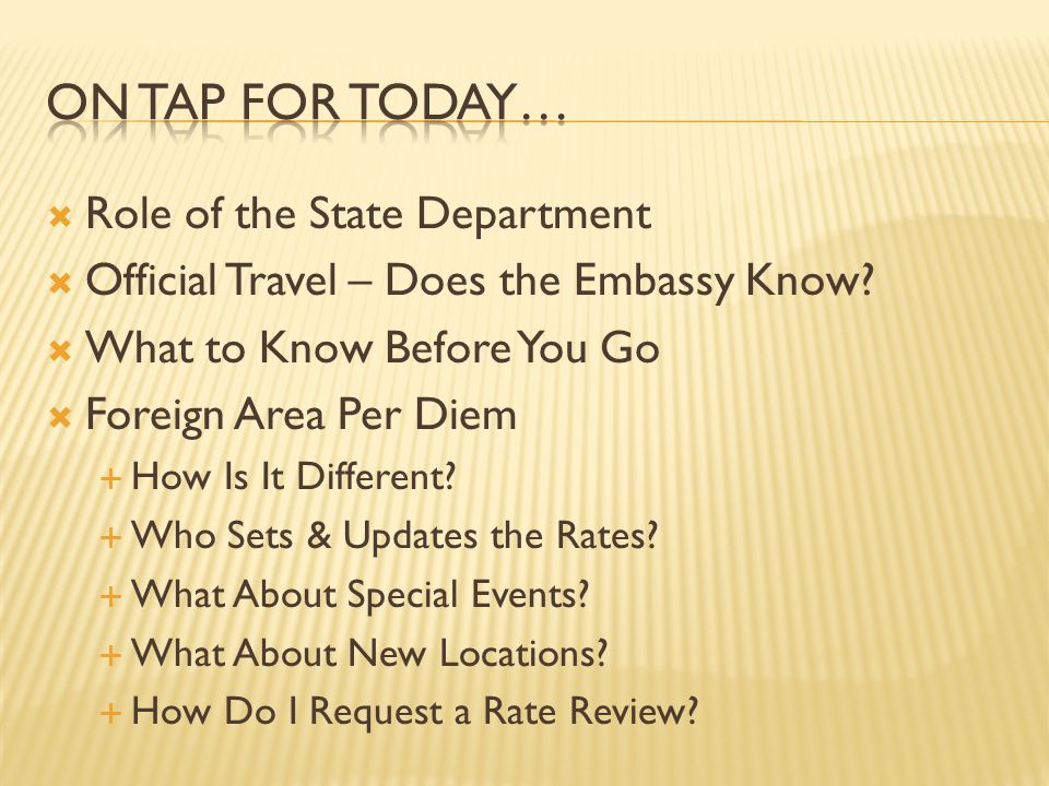 Role of the State Department Official Travel – Does the Embassy Know? What to Know Before You Go Foreign Area Per Diem How Is It Different? Who Sets &