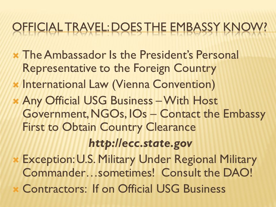 The Ambassador Is the Presidents Personal Representative to the Foreign Country International Law (Vienna Convention) Any Official USG Business – With