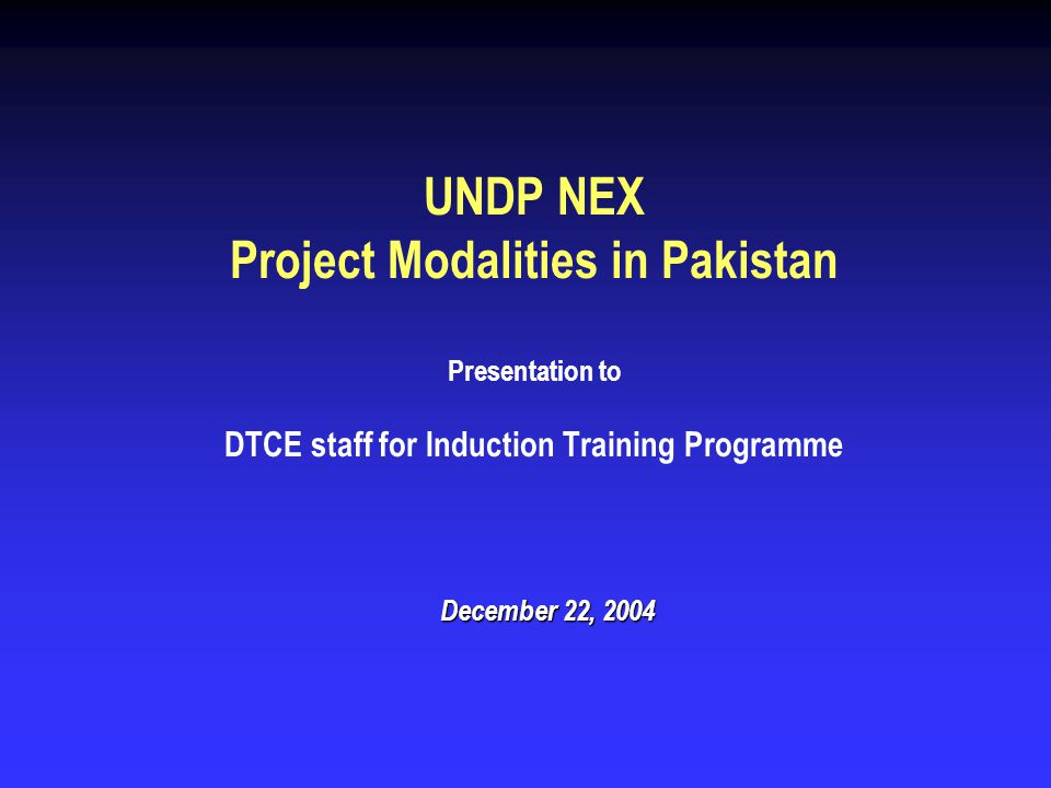 UNDP NEX Project Modalities in Pakistan Presentation to DTCE staff for Induction Training Programme December 22, 2004