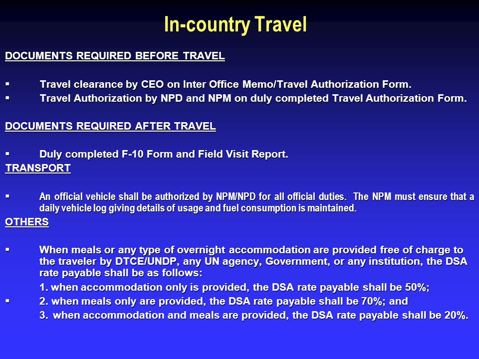 In-country Travel DOCUMENTS REQUIRED BEFORE TRAVEL Travel clearance by CEO on Inter Office Memo/Travel Authorization Form. Travel clearance by CEO on