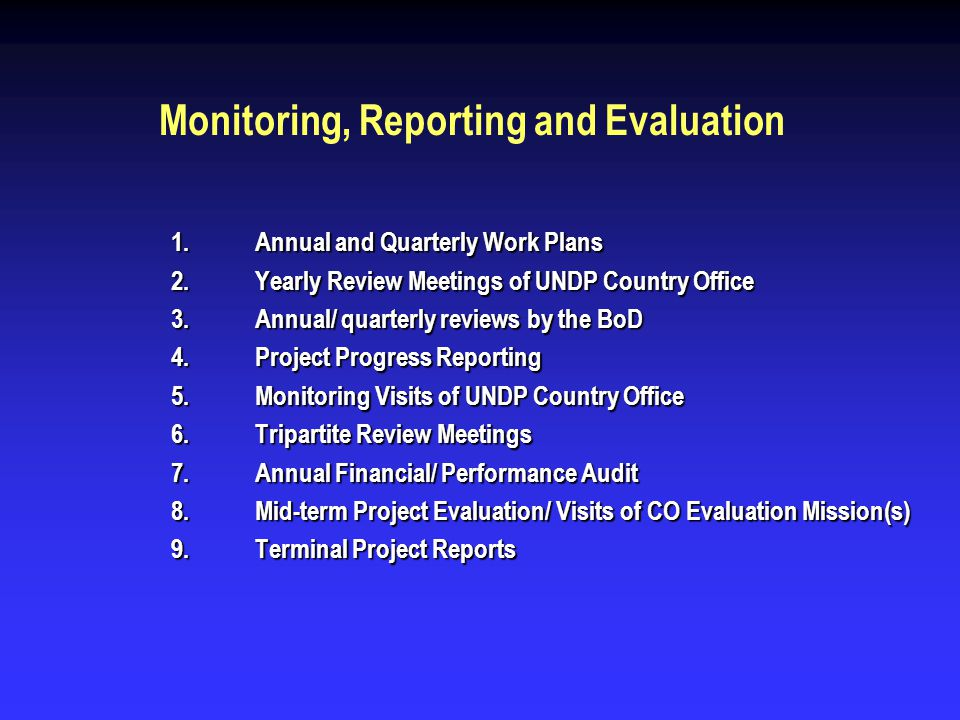 Monitoring, Reporting and Evaluation 1.Annual and Quarterly Work Plans 2.Yearly Review Meetings of UNDP Country Office 3.Annual/ quarterly reviews by