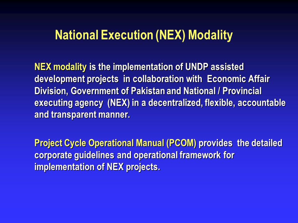 National Execution (NEX) Modality NEX modality is the implementation of UNDP assisted development projects in collaboration with Economic Affair Divis