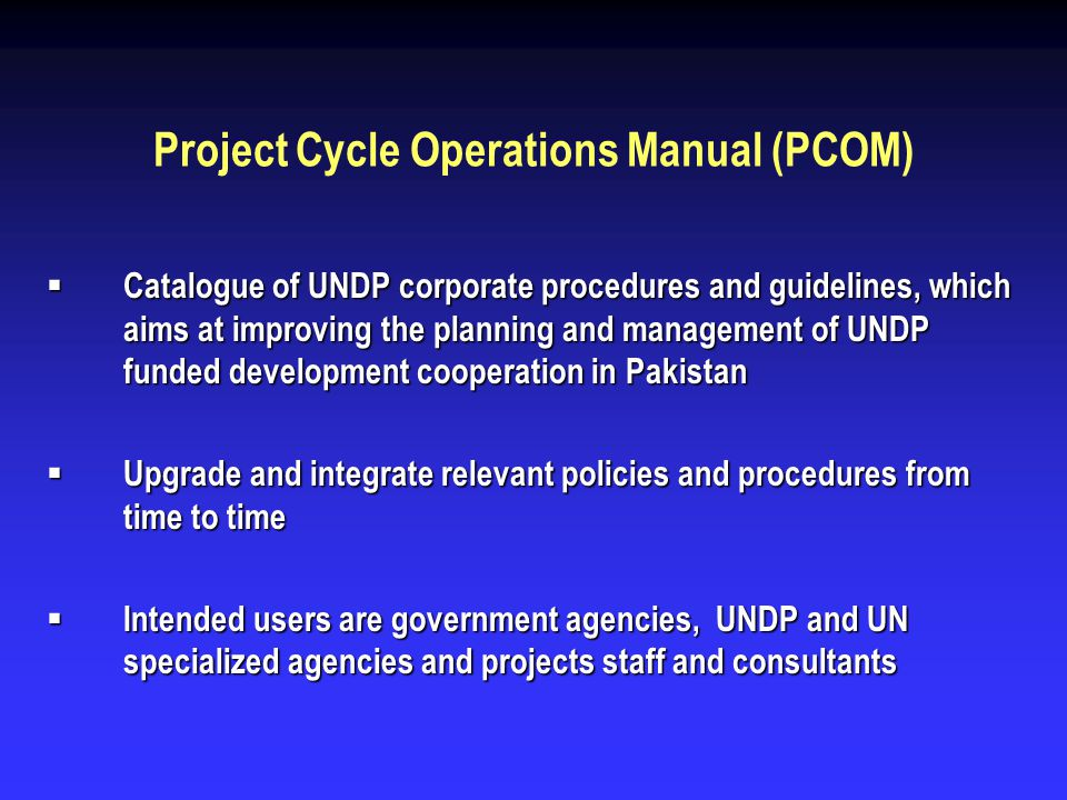 Project Cycle Operations Manual (PCOM) Catalogue of UNDP corporate procedures and guidelines, which aims at improving the planning and management of U