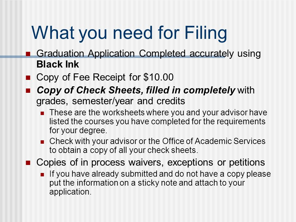 What you need for Filing Graduation Application Completed accurately using Black Ink Copy of Fee Receipt for $10.00 Copy of Check Sheets, filled in completely Copy of Check Sheets, filled in completely with grades, semester/year and credits These are the worksheets where you and your advisor have listed the courses you have completed for the requirements for your degree.