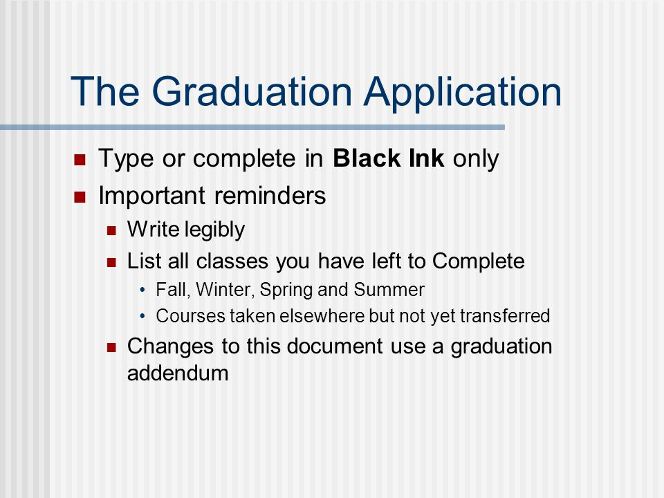The Graduation Application Type or complete in Black Ink only Important reminders Write legibly List all classes you have left to Complete Fall, Winter, Spring and Summer Courses taken elsewhere but not yet transferred Changes to this document use a graduation addendum