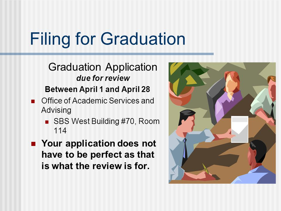 Filing for Graduation Graduation Application due for review Between April 1 and April 28 Office of Academic Services and Advising SBS West Building #70, Room 114 Your application does not have to be perfect as that is what the review is for.