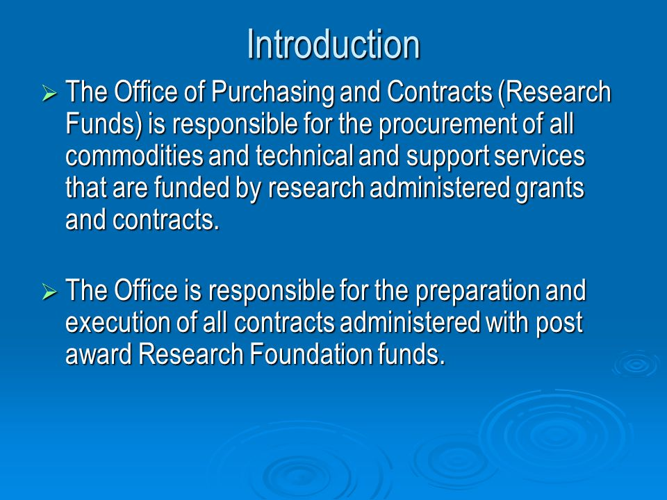 Introduction The Office of Purchasing and Contracts (Research Funds) is responsible for the procurement of all commodities and technical and support services that are funded by research administered grants and contracts.