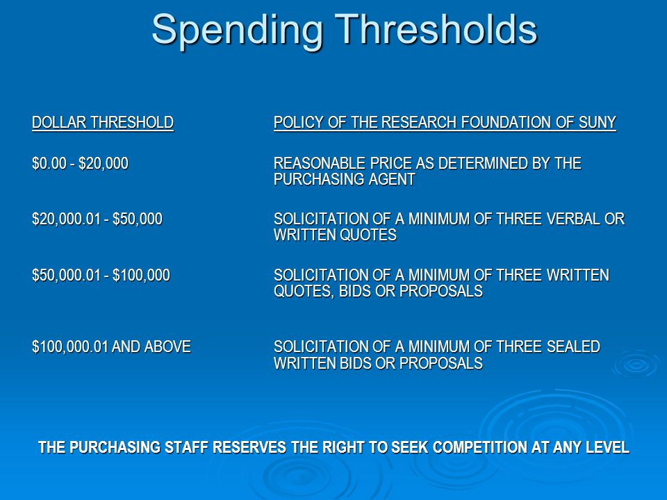 Spending Thresholds DOLLAR THRESHOLDPOLICY OF THE RESEARCH FOUNDATION OF SUNY $0.00 - $20,000REASONABLE PRICE AS DETERMINED BY THE PURCHASING AGENT $20,000.01 - $50,000SOLICITATION OF A MINIMUM OF THREE VERBAL OR WRITTEN QUOTES $50,000.01 - $100,000SOLICITATION OF A MINIMUM OF THREE WRITTEN QUOTES, BIDS OR PROPOSALS $100,000.01 AND ABOVESOLICITATION OF A MINIMUM OF THREE SEALED WRITTEN BIDS OR PROPOSALS THE PURCHASING STAFF RESERVES THE RIGHT TO SEEK COMPETITION AT ANY LEVEL