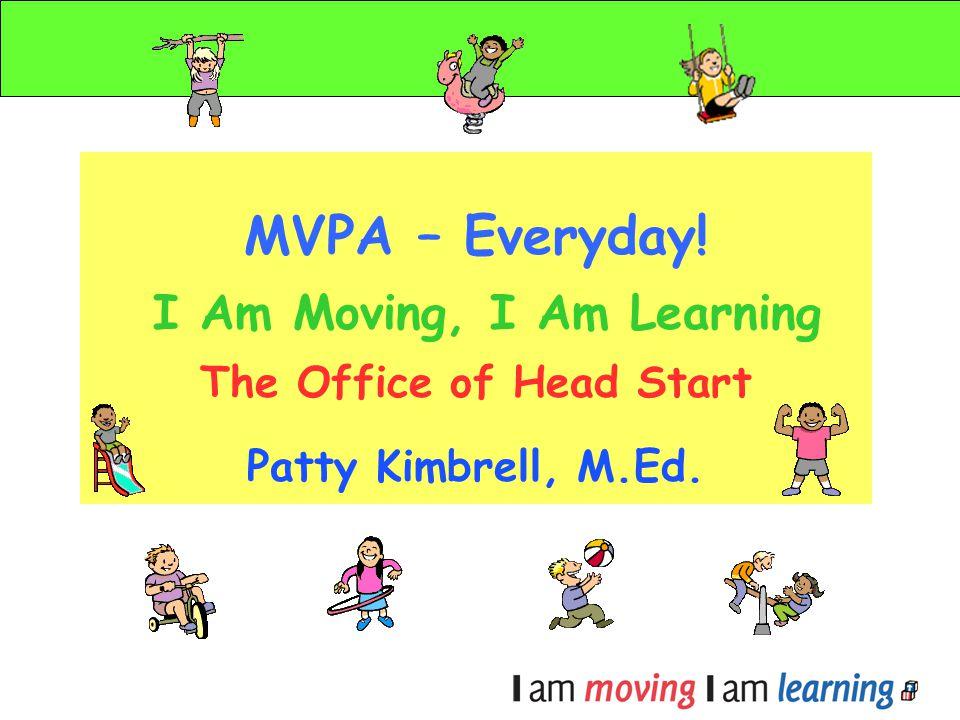 MVPA – Everyday! I Am Moving, I Am Learning The Office of Head Start Patty Kimbrell, M.Ed.