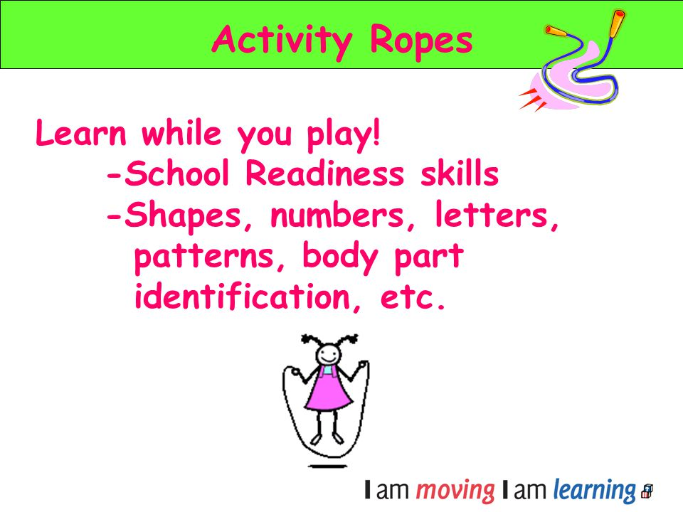 Activity Ropes Learn while you play! -School Readiness skills -Shapes, numbers, letters, patterns, body part identification, etc.