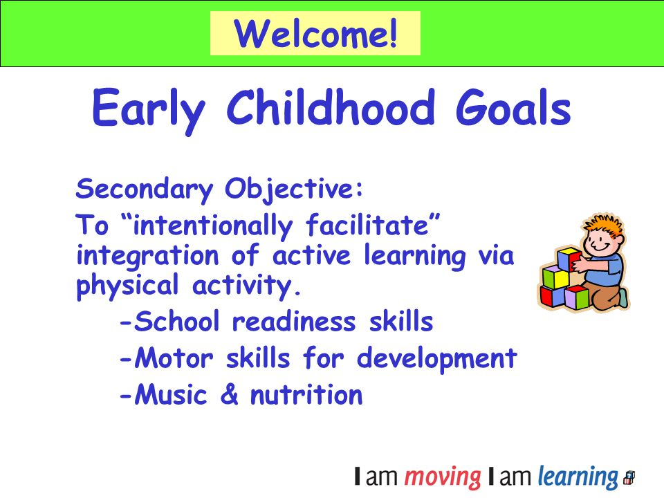 Early Childhood Goals Secondary Objective: To intentionally facilitate integration of active learning via physical activity. -School readiness skills