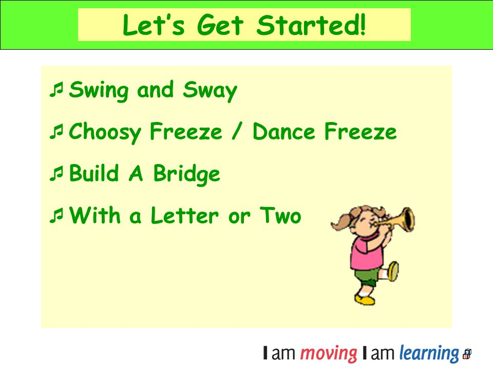 Lets Get Started! Swing and Sway Choosy Freeze / Dance Freeze Build A Bridge With a Letter or Two
