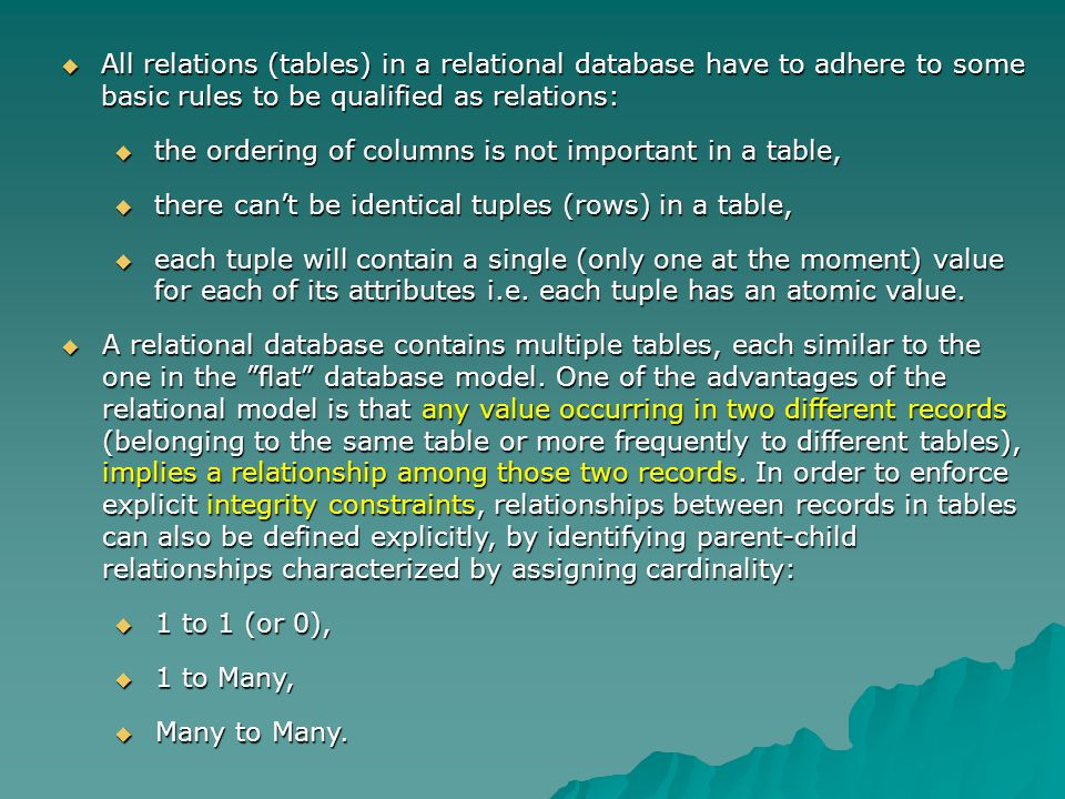 All relations (tables) in a relational database have to adhere to some basic rules to be qualified as relations: All relations (tables) in a relational database have to adhere to some basic rules to be qualified as relations: the ordering of columns is not important in a table, the ordering of columns is not important in a table, there cant be identical tuples (rows) in a table, there cant be identical tuples (rows) in a table, each tuple will contain a single (only one at the moment) value for each of its attributes i.e.