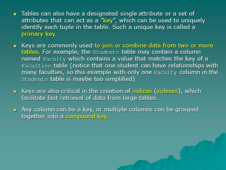 Tables can also have a designated single attribute or a set of attributes that can act as a key, which can be used to uniquely identify each tuple in the table.