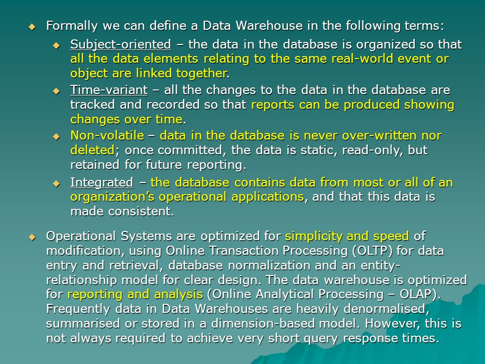 Formally we can define a Data Warehouse in the following terms: Formally we can define a Data Warehouse in the following terms: Subject-oriented – the data in the database is organized so that all the data elements relating to the same real-world event or object are linked together.