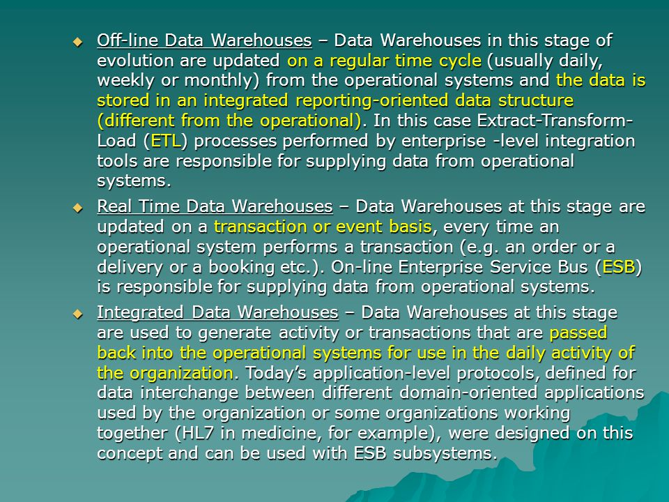 Off-line Data Warehouses – Data Warehouses in this stage of evolution are updated on a regular time cycle (usually daily, weekly or monthly) from the operational systems and the data is stored in an integrated reporting-oriented data structure (different from the operational).