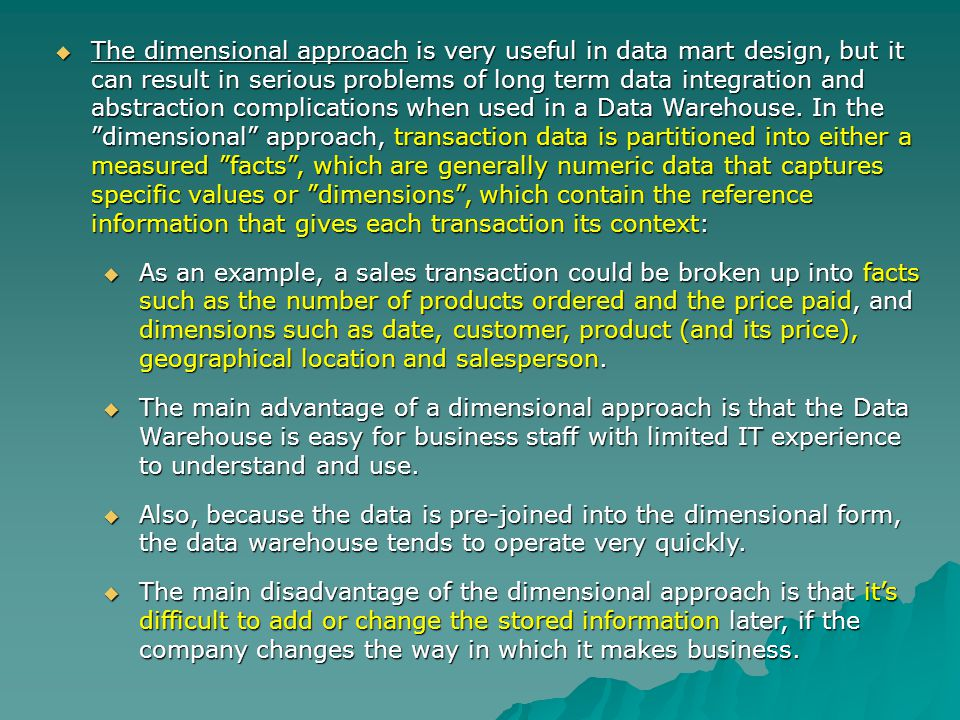 The dimensional approach is very useful in data mart design, but it can result in serious problems of long term data integration and abstraction complications when used in a Data Warehouse.