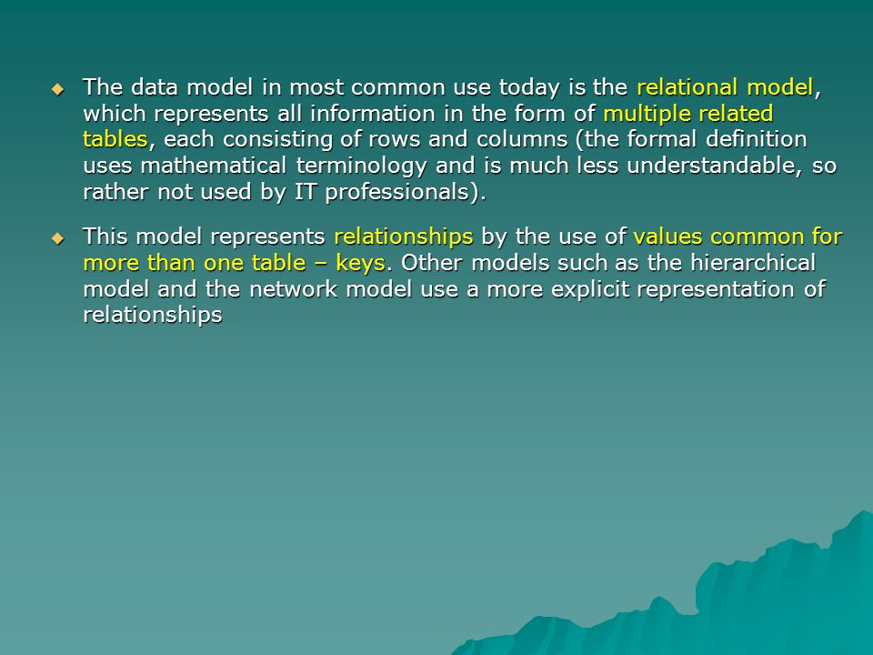 The data model in most common use today is the relational model, which represents all information in the form of multiple related tables, each consisting of rows and columns (the formal definition uses mathematical terminology and is much less understandable, so rather not used by IT professionals).