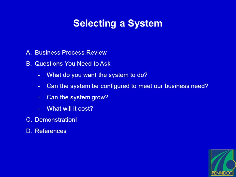 Selecting a System A.Business Process Review B.Questions You Need to Ask -What do you want the system to do.