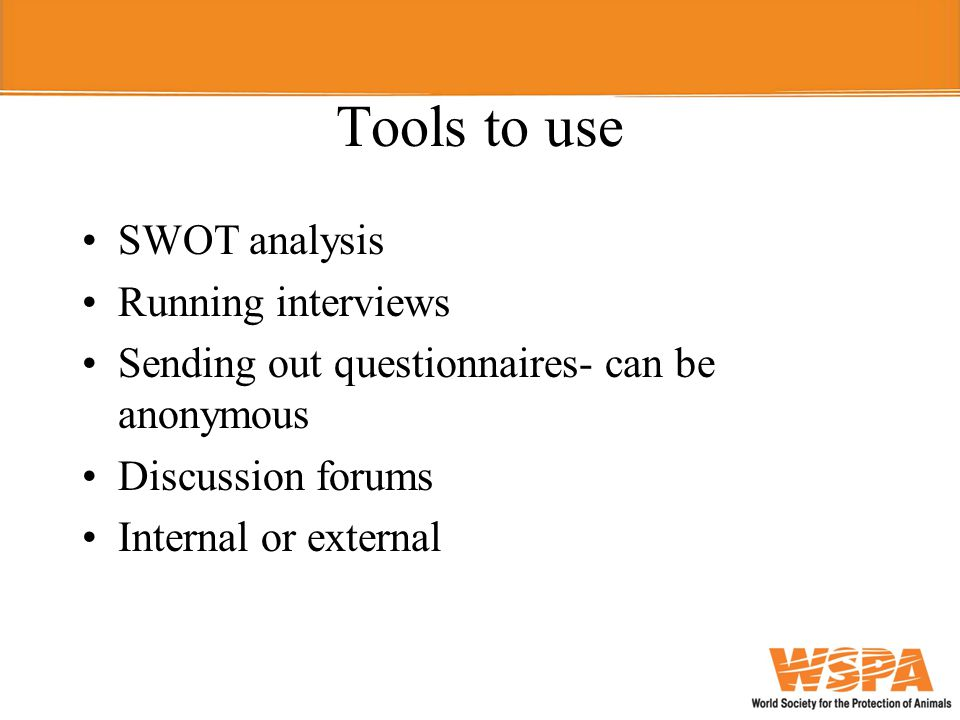 Tools to use SWOT analysis Running interviews Sending out questionnaires- can be anonymous Discussion forums Internal or external