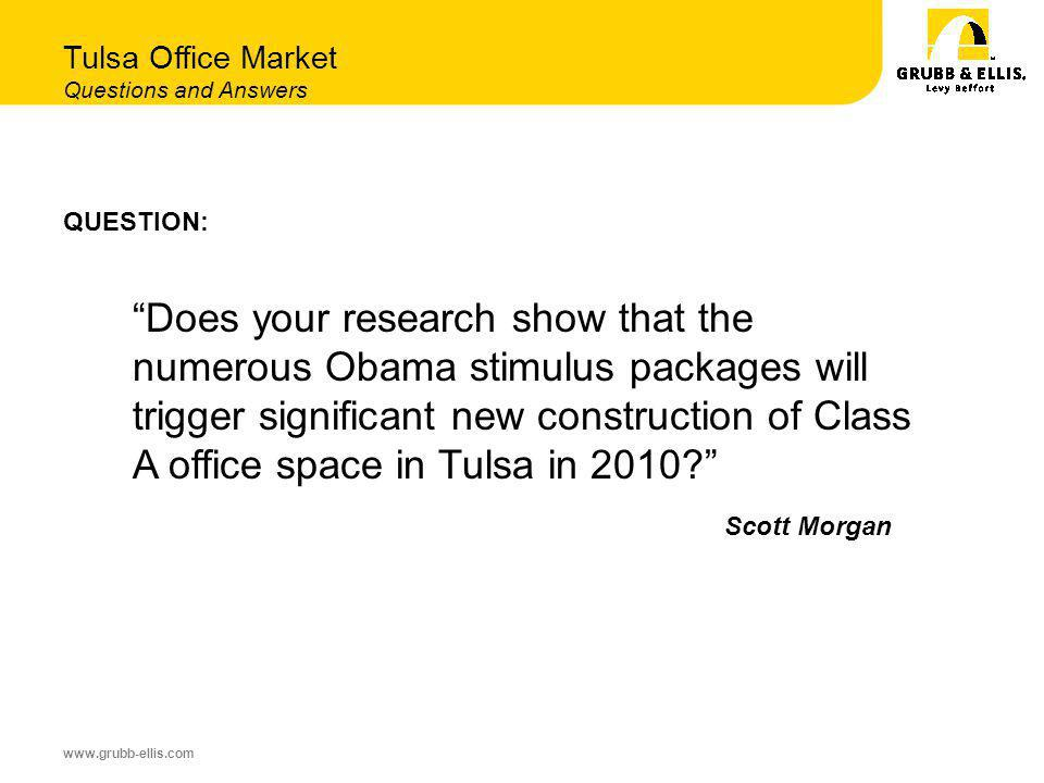 www.grubb-ellis.com QUESTION: Does your research show that the numerous Obama stimulus packages will trigger significant new construction of Class A office space in Tulsa in 2010.