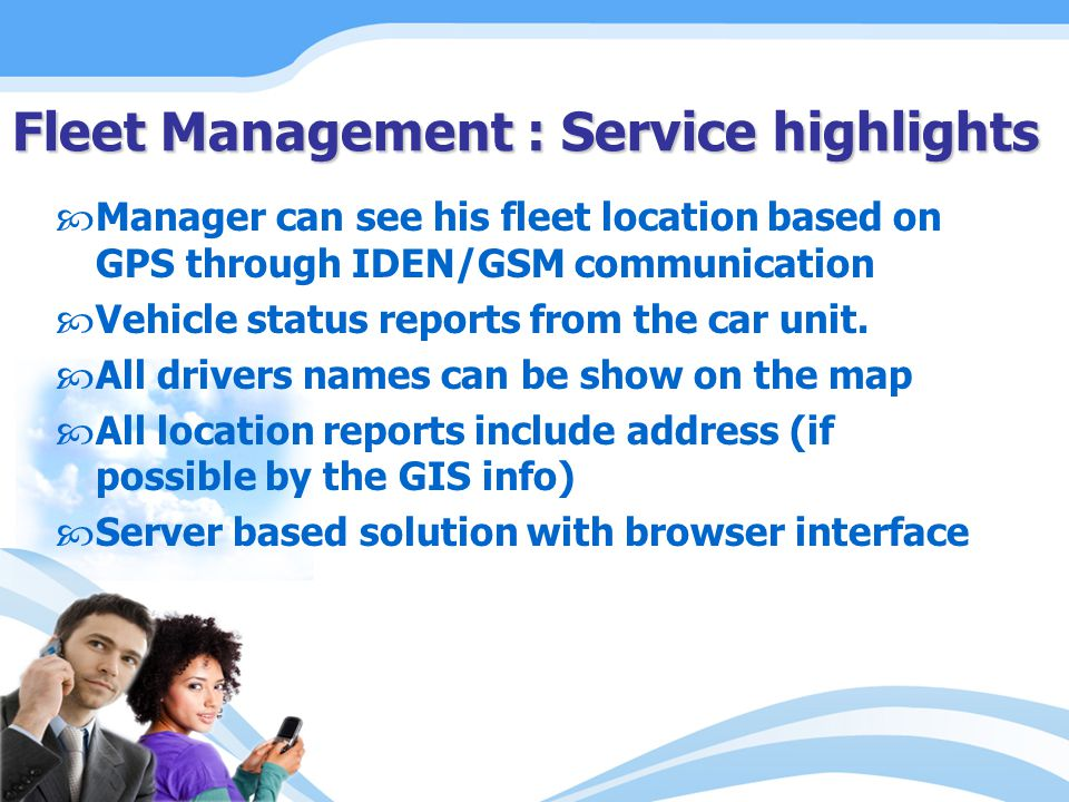 Manager can see his fleet location based on GPS through IDEN/GSM communication Vehicle status reports from the car unit. All drivers names can be show