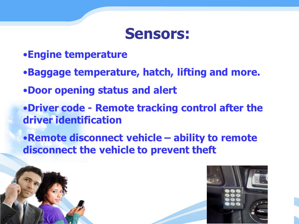 Sensors: Engine temperature Baggage temperature, hatch, lifting and more. Door opening status and alert Driver code - Remote tracking control after th