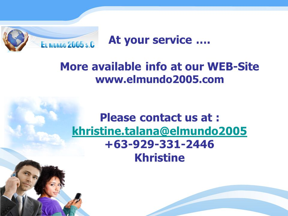At your service …. More available info at our WEB-Site www.elmundo2005.com Please contact us at : khristine.talana@elmundo2005 63-929-331-2446+ Khrist