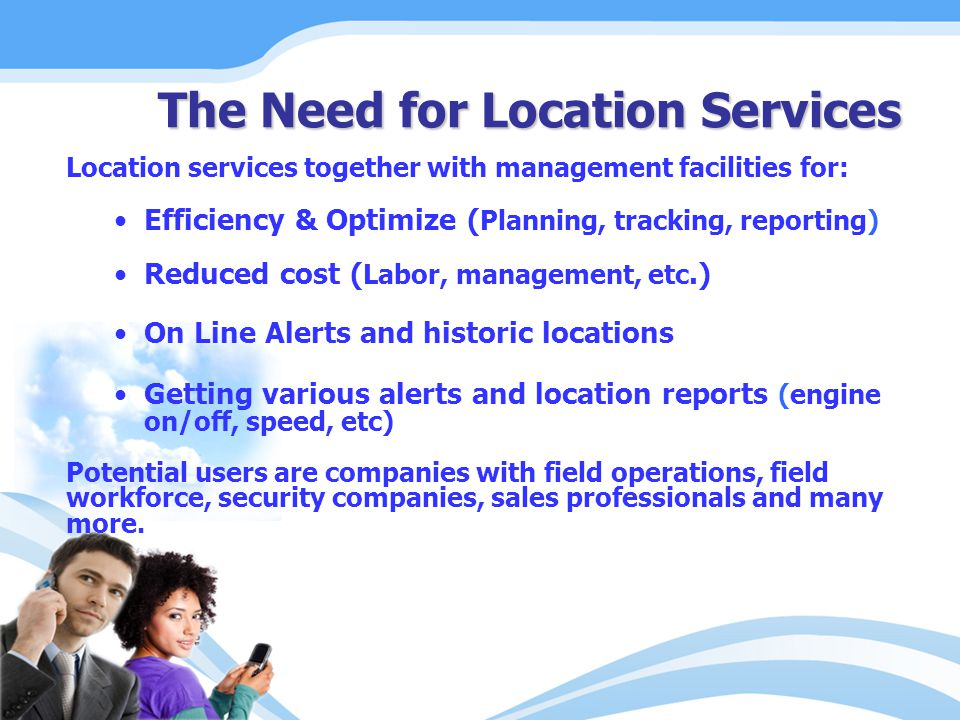 Location services together with management facilities for: Efficiency & Optimize ( Planning, tracking, reporting) Reduced cost ( Labor, management, etc.) On Line Alerts and historic locations Getting various alerts and location reports (engine on/off, speed, etc) Potential users are companies with field operations, field workforce, security companies, sales professionals and many more.