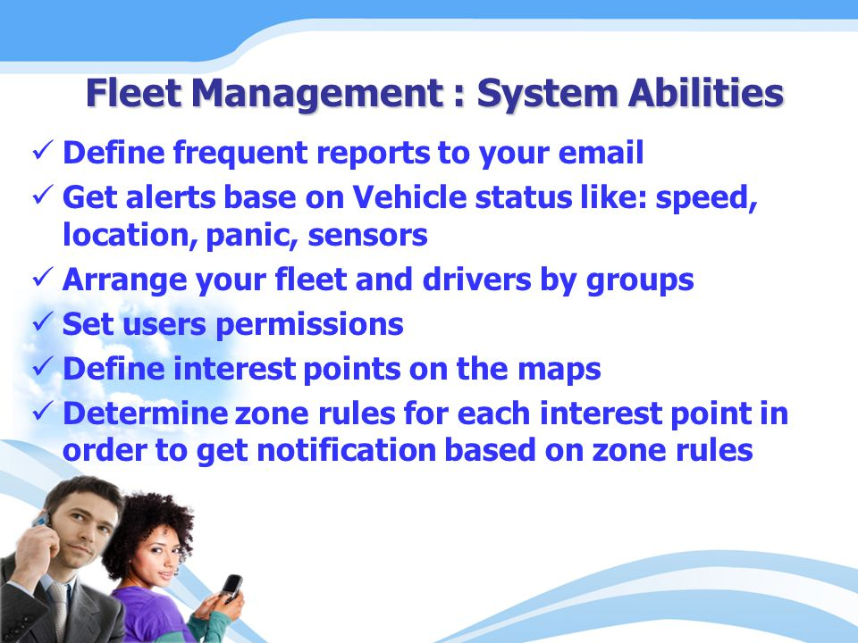 Define frequent reports to your email Get alerts base on Vehicle status like: speed, location, panic, sensors Arrange your fleet and drivers by groups Set users permissions Define interest points on the maps Determine zone rules for each interest point in order to get notification based on zone rules Fleet Management : System Abilities