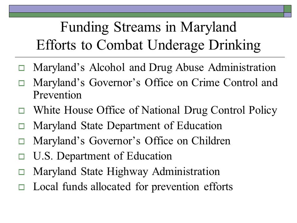 Funding Streams in Maryland Efforts to Combat Underage Drinking Marylands Alcohol and Drug Abuse Administration Marylands Governors Office on Crime Control and Prevention White House Office of National Drug Control Policy Maryland State Department of Education Marylands Governors Office on Children U.S.