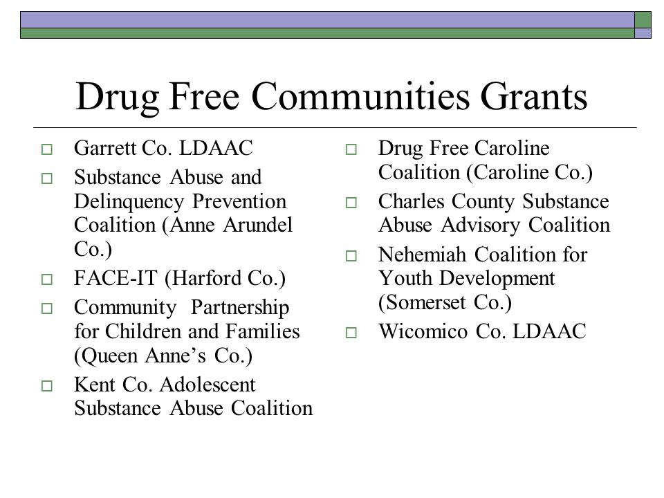 Drug Free Communities Grants Garrett Co. LDAAC Substance Abuse and Delinquency Prevention Coalition (Anne Arundel Co.) FACE-IT (Harford Co.) Community