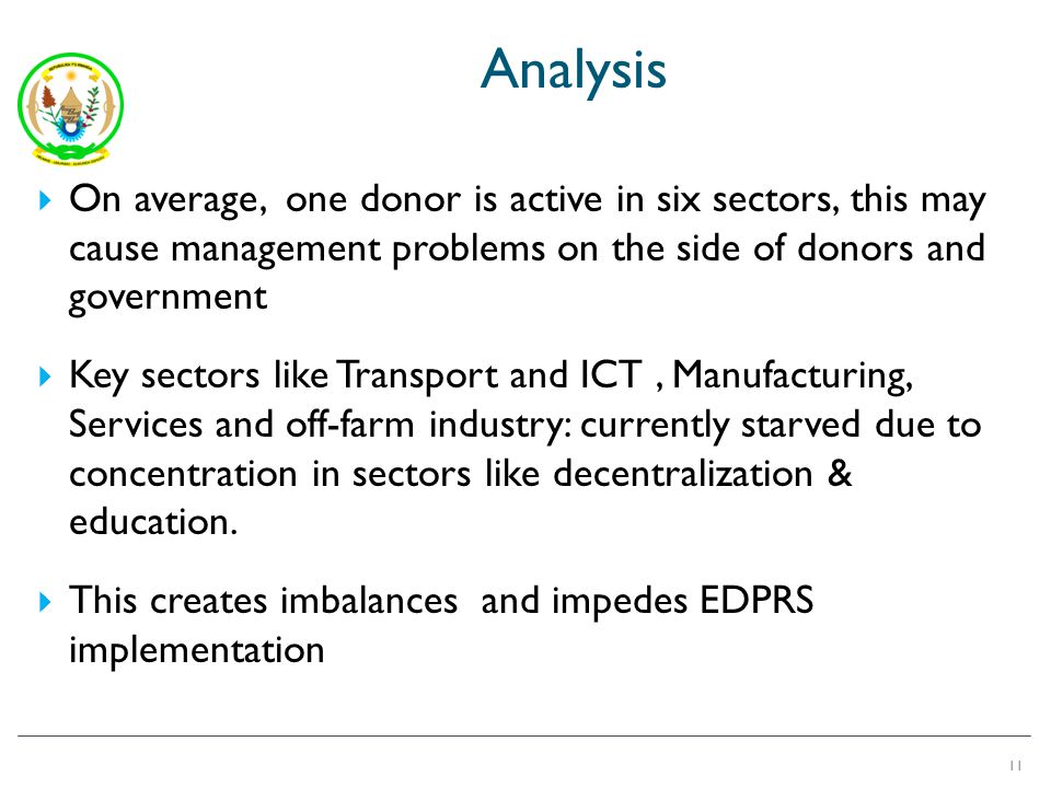 Analysis On average, one donor is active in six sectors, this may cause management problems on the side of donors and government Key sectors like Transport and ICT, Manufacturing, Services and off-farm industry: currently starved due to concentration in sectors like decentralization & education.