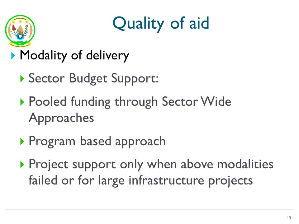 Quality of aid Modality of delivery Sector Budget Support: Pooled funding through Sector Wide Approaches Program based approach Project support only when above modalities failed or for large infrastructure projects 15