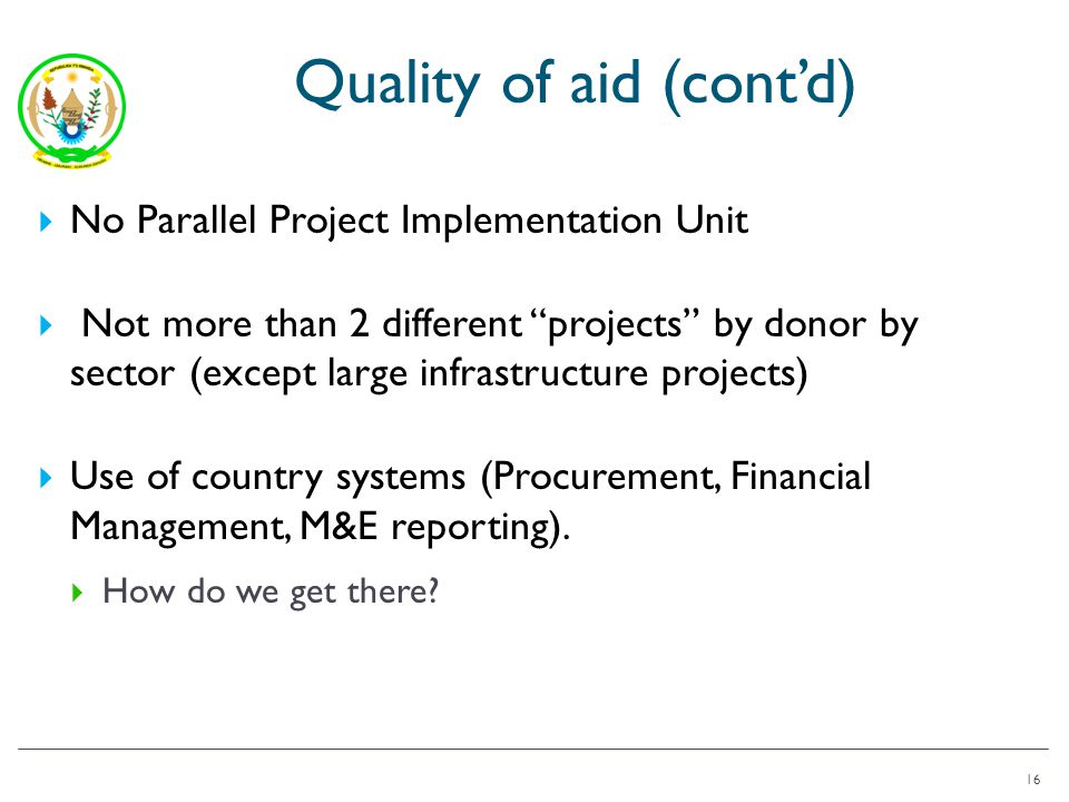 Quality of aid (contd) No Parallel Project Implementation Unit Not more than 2 different projects by donor by sector (except large infrastructure projects) Use of country systems (Procurement, Financial Management, M&E reporting).