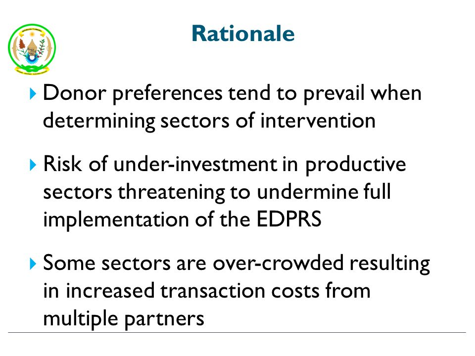 Rationale Donor preferences tend to prevail when determining sectors of intervention Risk of under-investment in productive sectors threatening to undermine full implementation of the EDPRS Some sectors are over-crowded resulting in increased transaction costs from multiple partners