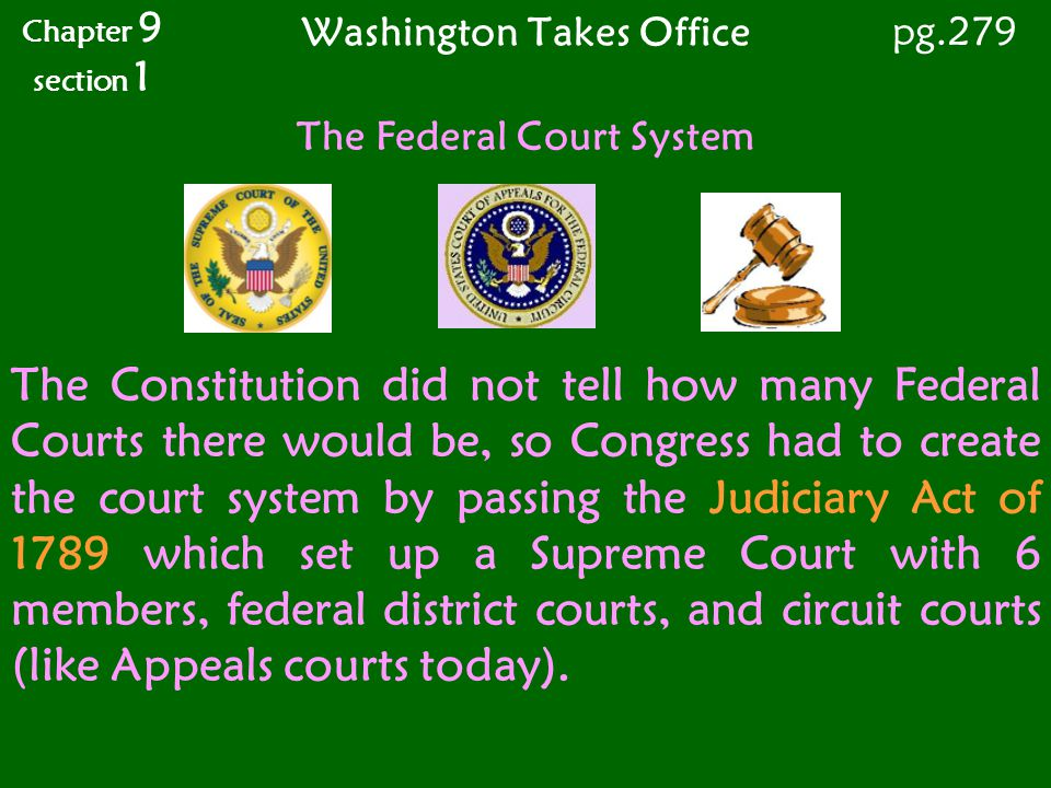Washington Takes Office Chapter 9 section 1 pg.279 The Constitution did not tell how many Federal Courts there would be, so Congress had to create the