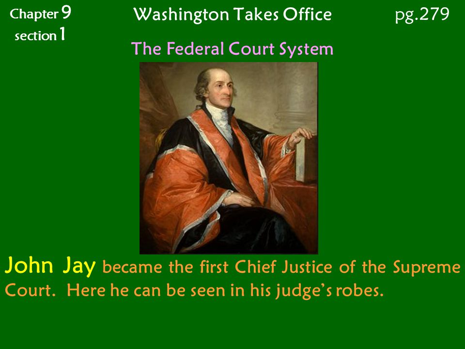 Washington Takes Office Chapter 9 section 1 pg.279 The Federal Court System John Jay became the first Chief Justice of the Supreme Court. Here he can