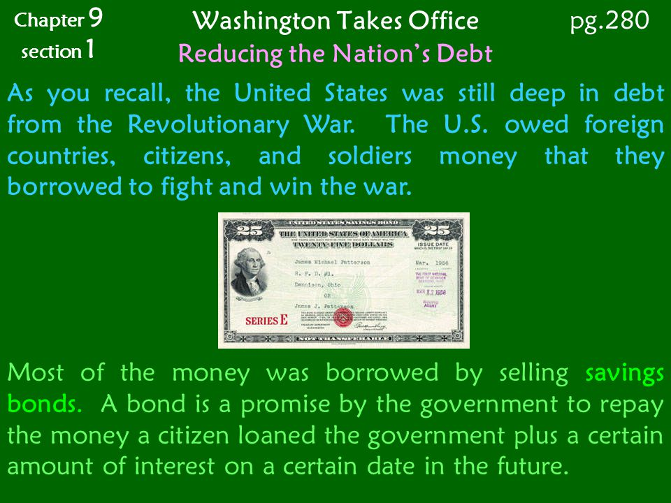 Washington Takes Office Chapter 9 section 1 pg.280 Reducing the Nations Debt As you recall, the United States was still deep in debt from the Revoluti