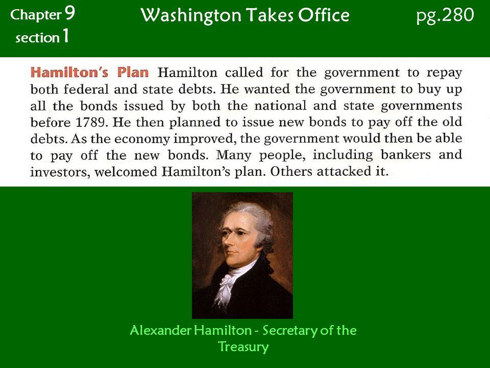 Washington Takes Office Chapter 9 section 1 pg.280 Alexander Hamilton - Secretary of the Treasury