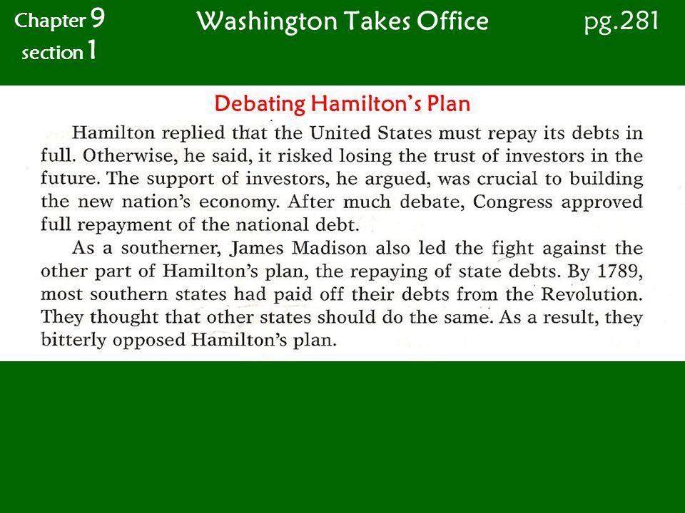 Washington Takes Office Chapter 9 section 1 pg.281 Debating Hamiltons Plan