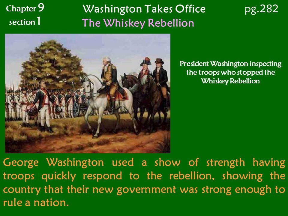 Washington Takes Office Chapter 9 section 1 pg.282 The Whiskey Rebellion President Washington inspecting the troops who stopped the Whiskey Rebellion