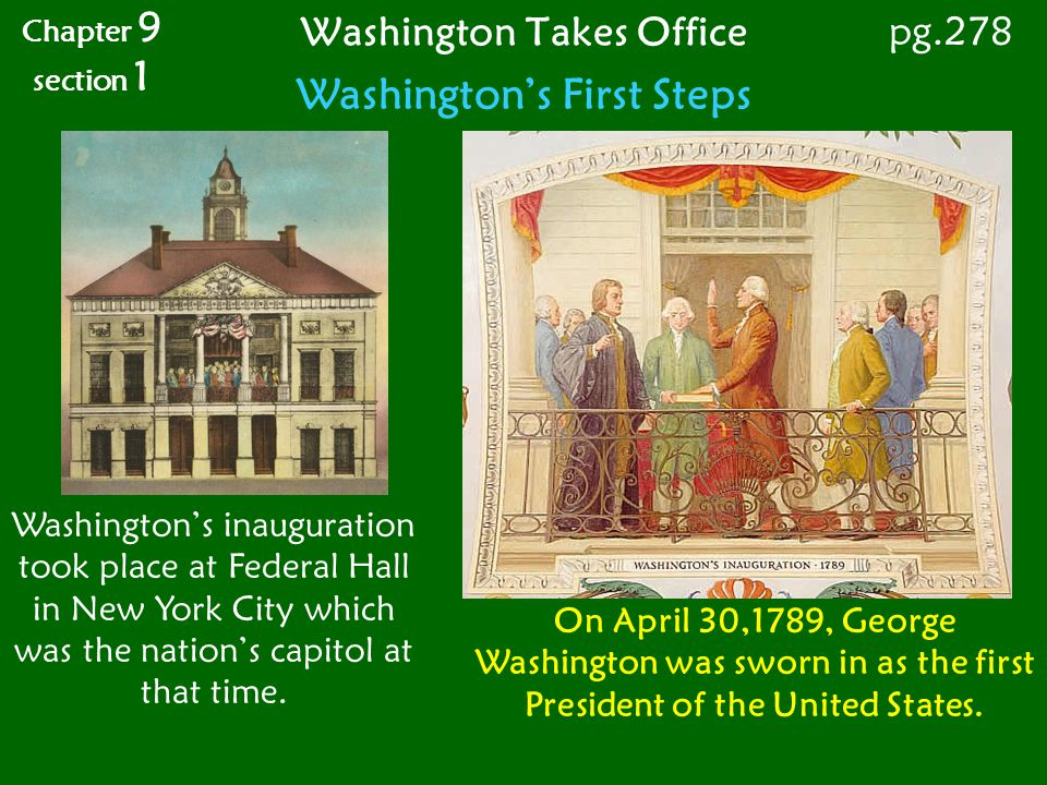 Washington Takes Office Chapter 9 section 1 pg.278 Washingtons First Steps Washingtons inauguration took place at Federal Hall in New York City which