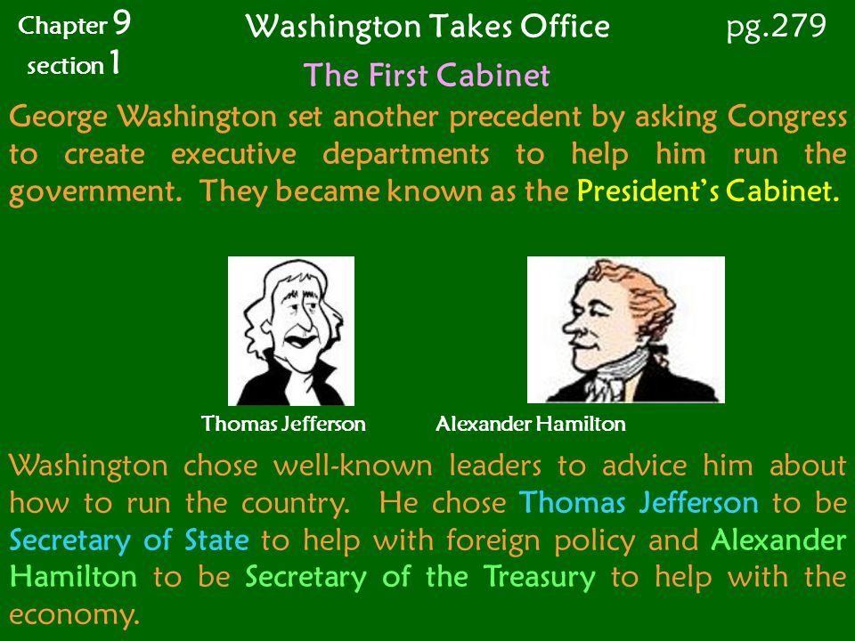 Washington Takes Office Chapter 9 section 1 pg.279 George Washington set another precedent by asking Congress to create executive departments to help